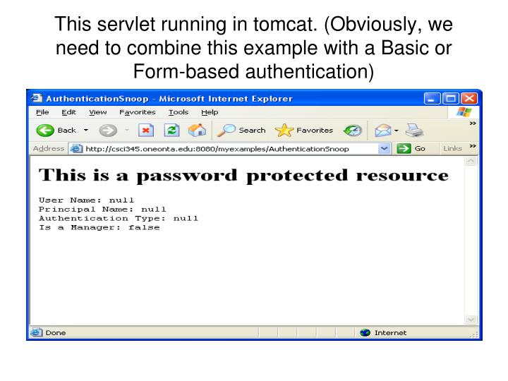 This servlet running in tomcat. (Obviously, we need to combine this example with a Basic or Form-based authentication)