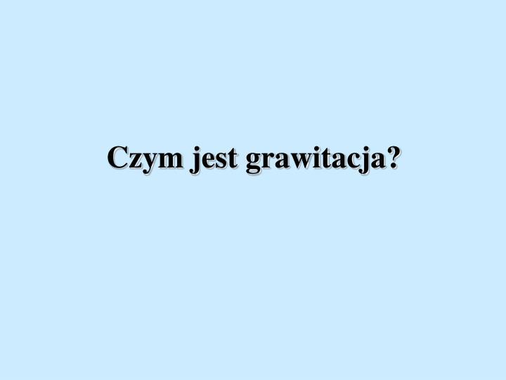 Czym jest grawitacja?