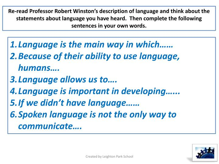Re-read Professor Robert Winston's description of language and think about the statements about language you have heard.  Then complete the following sentences in your own words.