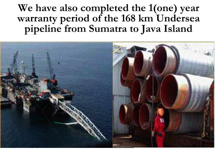 We have also completed the 1(one) year warranty period of the 168 km Undersea pipeline from Sumatra to Java Island