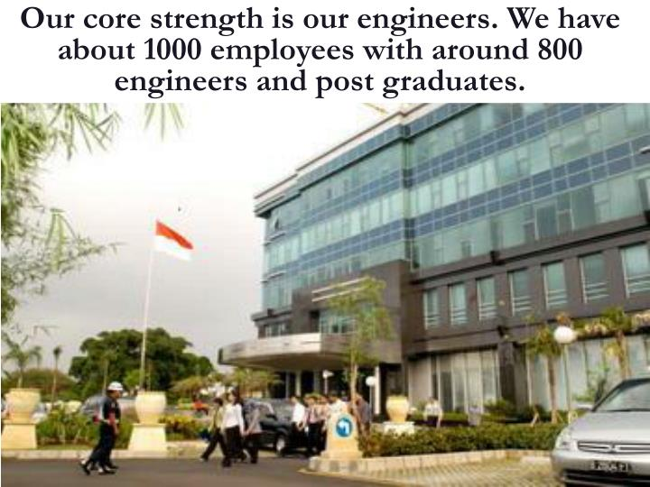 Our core strength is our engineers. We have about 1000 employees with around 800 engineers and post graduates.