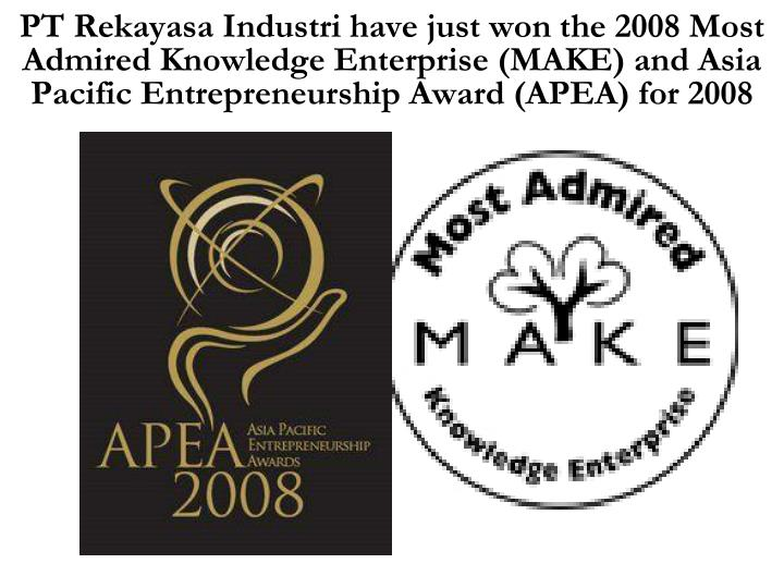 PT Rekayasa Industri have just won the 2008 Most Admired Knowledge Enterprise (MAKE) and Asia Pacific Entrepreneurship Award (APEA) for 2008