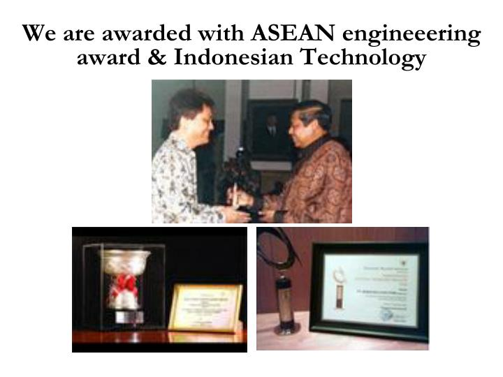 We are awarded with ASEAN engineeering award & Indonesian Technology
