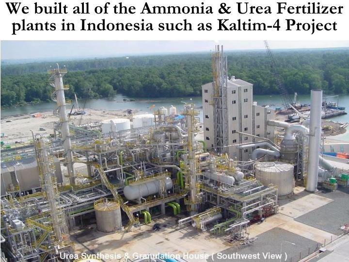 We built all of the Ammonia & Urea Fertilizer plants in Indonesia such as Kaltim-4 Project