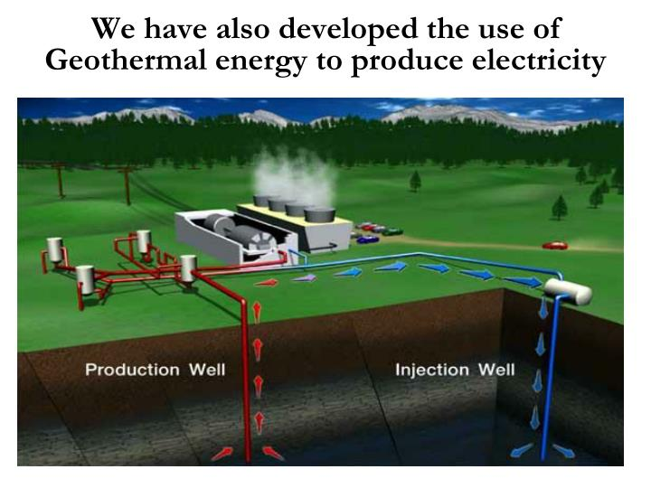 We have also developed the use of Geothermal energy to produce electricity