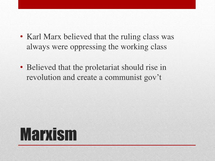 Karl Marx believed that the ruling class was always were oppressing the working