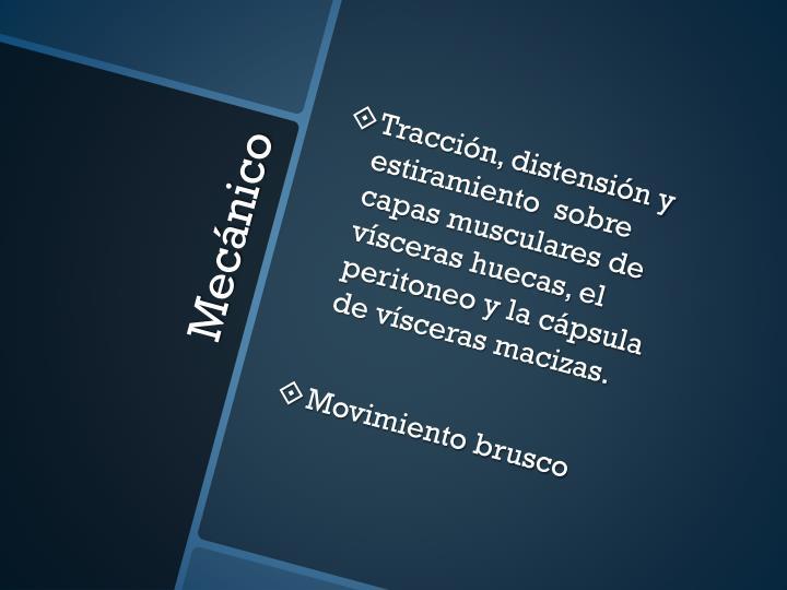 Tracción, distensión y estiramiento  sobre capas musculares de vísceras huecas, el peritoneo y la cápsula de vísceras macizas.