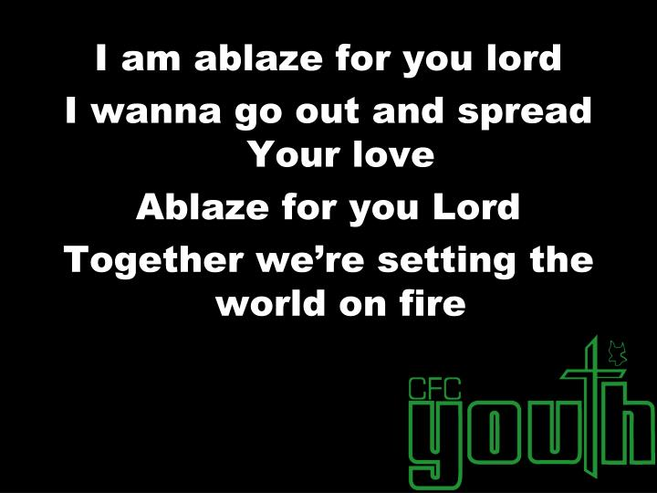 I am ablaze for you lord