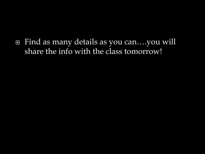 Find as many details as you can….you will share the info with the class tomorrow!