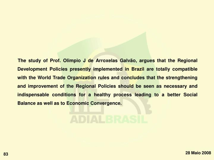 The study of Prof. Olimpio J de Arroxelas Galvão, argues that the Regional Development Policies presently implemented in Brazil are totally compatible with the World Trade Organization rules and concludes that the strengthening and improvement of the Regional Policies should be seen as necessary and indispensable conditions for a healthy process leading to a better Social Balance as well as to Economic Convergence.
