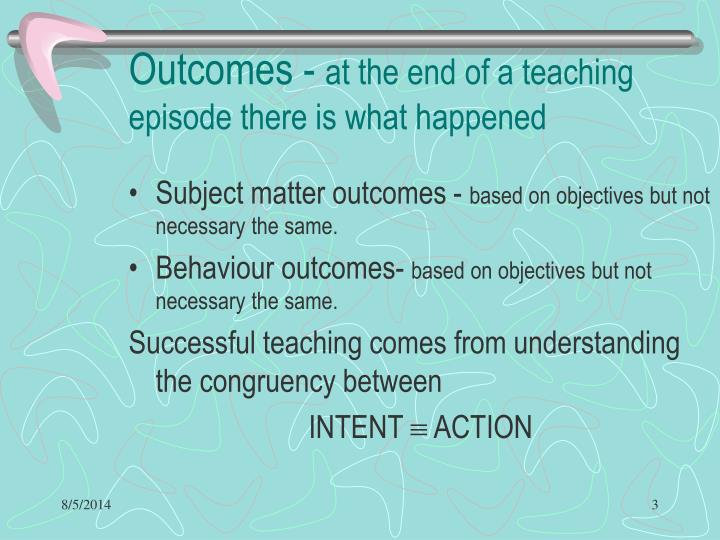 Outcomes at the end of a teaching episode there is what happened