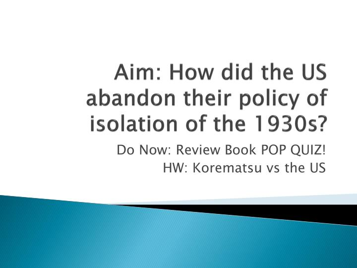 Aim how did the us abandon their policy of isolation of the 1930s