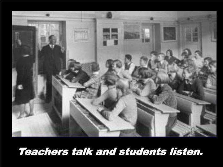 Teachers talk and students listen.