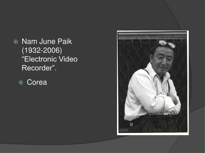 "Nam June Paik (1932-2006) ""Electronic Video Recorder""."