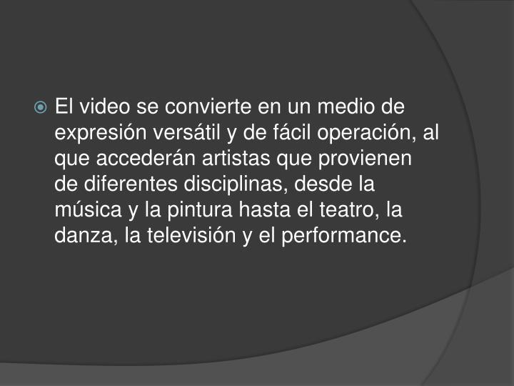 El video se convierte en un medio de expresión versátil y de fácil operación, al que accederán artistas que provienen de diferentes disciplinas, desde la música y la pintura hasta el teatro, la danza, la televisión y el performance.