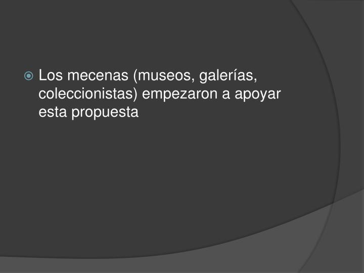 Los mecenas (museos, galerías, coleccionistas) empezaron a apoyar esta propuesta