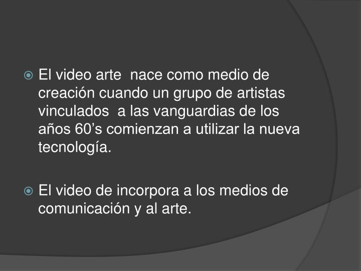 El video arte  nace como medio de creación cuando un grupo de artistas vinculados  a las vanguardia...