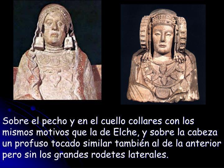 Sobre el pecho y en el cuello collares con los mismos motivos que la de Elche, y sobre la cabeza un profuso tocado similar también al de la anterior pero sin los grandes rodetes laterales.