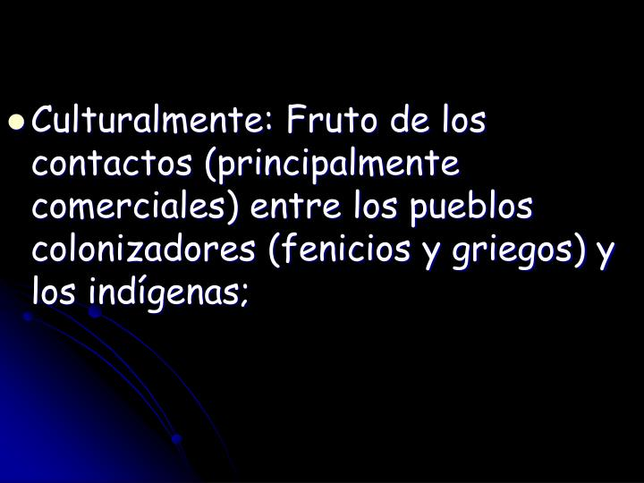 Culturalmente: Fruto de los contactos (principalmente comerciales) entre los pueblos colonizadores (fenicios y griegos) y los indígenas;