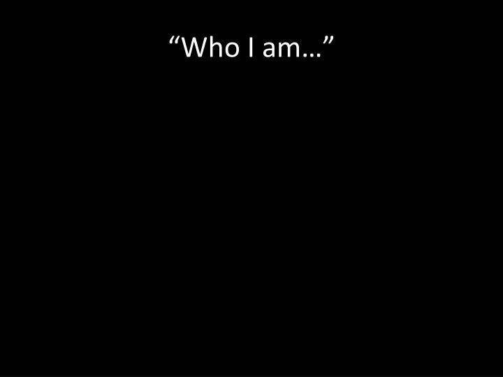 """""""Who I am…"""""""