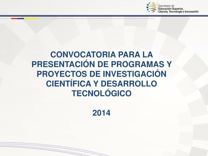 CONVOCATORIA PARA LA PRESENTACIÓN DE PROGRAMAS Y PROYECTOS DE INVESTIGACIÓN CIENTÍFICA Y DESARROLLO TECNOLÓGICO