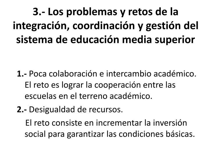 3.- Los problemas y retos de la integración, coordinación y gestión del sistema de educación media superior