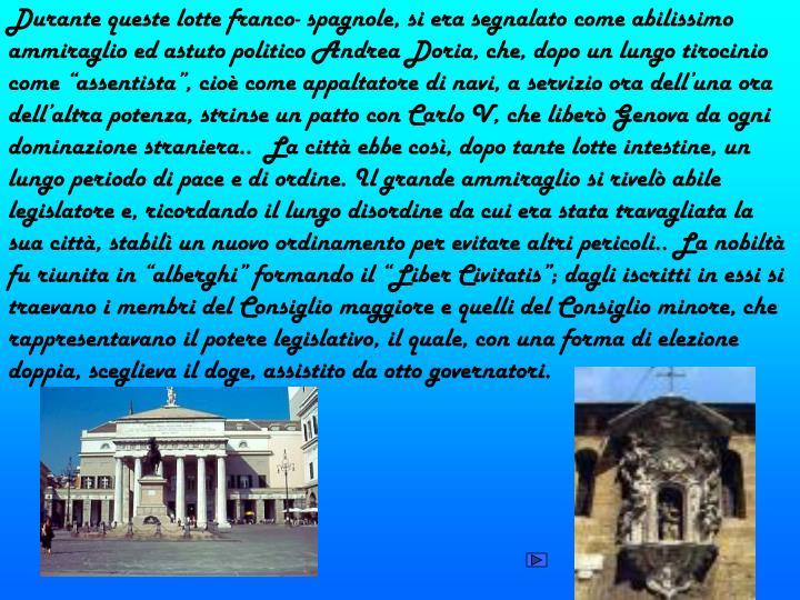 """Durante queste lotte franco- spagnole, si era segnalato come abilissimo ammiraglio ed astuto politico Andrea Doria, che, dopo un lungo tirocinio come """"assentista"""", cioè come appaltatore di navi, a servizio ora dell'una ora dell'altra potenza, strinse un patto con Carlo V, che liberò Genova da ogni dominazione straniera..  La città ebbe così, dopo tante lotte intestine, un lungo periodo di pace e di ordine. Il grande ammiraglio si rivelò abile legislatore e, ricordando il lungo disordine da cui era stata travagliata la sua città, stabilì un nuovo ordinamento per evitare altri pericoli.. La nobiltà fu riunita in """"alberghi"""" formando il """"Liber Civitatis""""; dagli iscritti in essi si traevano i membri del Consiglio maggiore e quelli del Consiglio minore, che rappresentavano il potere legislativo, il quale, con una forma di elezione doppia, sceglieva il doge, assistito da otto governatori."""
