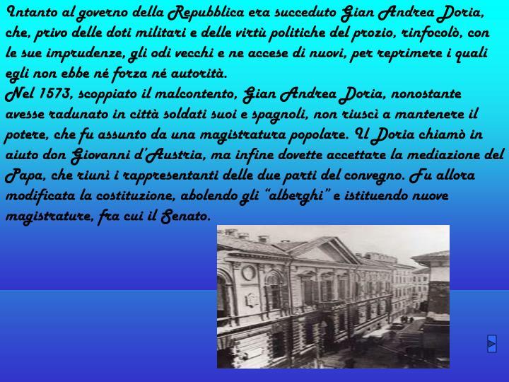 Intanto al governo della Repubblica era succeduto Gian Andrea Doria, che, privo delle doti militari e delle virtù politiche del prozio, rinfocolò, con le sue imprudenze, gli odi vecchi e ne accese di nuovi, per reprimere i quali egli non ebbe né forza né autorità.