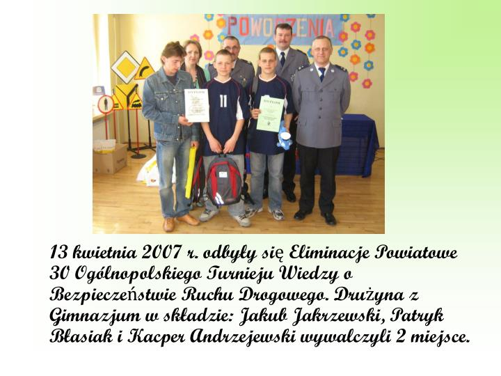 13 kwietnia 2007 r. odbyły się Eliminacje Powiatowe 30 Ogólnopolskiego Turnieju Wiedzy o Bezpieczeństwie Ruchu Drogowego. Drużyna z Gimnazjum w składzie: