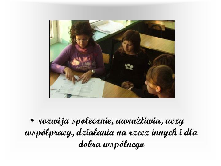rozwija społecznie, uwrażliwia, uczy współpracy, działania na rzecz innych i dla dobra wspólnego