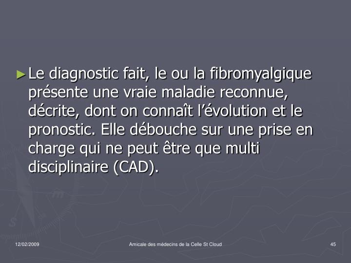 Le diagnostic fait, le ou la fibromyalgique présente une vraie maladie reconnue, décrite, dont on connaît l'évolution et le pronostic. Elle débouche sur une prise en charge qui ne peut être que multi disciplinaire (CAD).