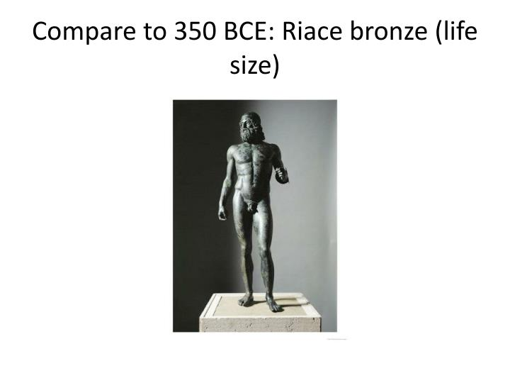 Compare to 350 BCE: Riace bronze (life size)