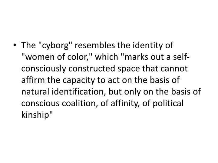 "The ""cyborg"" resembles the identity of ""women of color,"" which ""marks out a self-consciously constructed space that cannot affirm the capacity to act on the basis of natural identification, but only on the basis of conscious coalition, of affinity, of political kinship"""