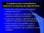 o problema entre universalismo e relativismo se expressa da seguinte forma