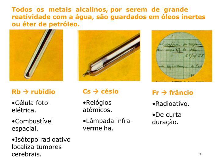 Todos  os  metais  alcalinos, por  serem  de  grande reatividade com a água, são guardados em óleos inertes ou éter de petróleo.