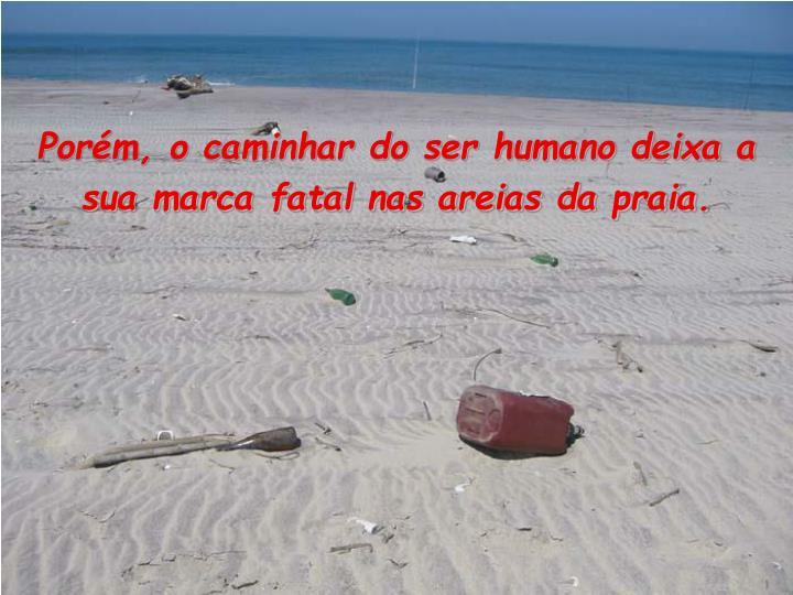 Porém, o caminhar do ser humano deixa a sua marca fatal nas areias da praia.