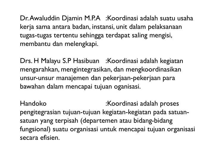 Dr. Awaluddin Djamin M.P.A:Koordinasi adalah suatu usaha kerja sama antara badan, instansi, unit dalam pelaksanaan tugas-tugas tertentu sehingga terdapat saling mengisi, membantu dan melengkapi.