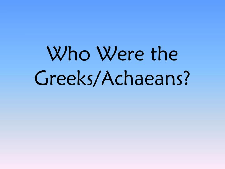Who Were the Greeks/Achaeans?