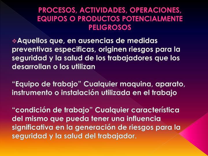 PROCESOS, ACTIVIDADES, OPERACIONES, EQUIPOS O PRODUCTOS POTENCIALMENTE PELIGROSOS