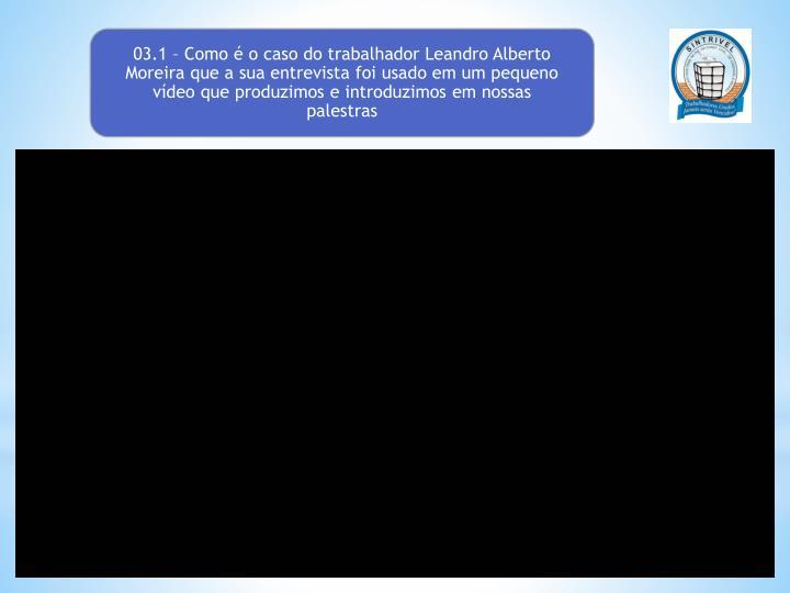 03.1 – Como é o caso do trabalhador Leandro Alberto Moreira que a sua entrevista foi usado em um pequeno vídeo que produzimos e introduzimos em nossas palestras