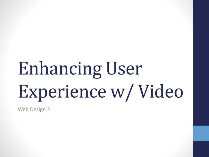Enhancing user experience w video
