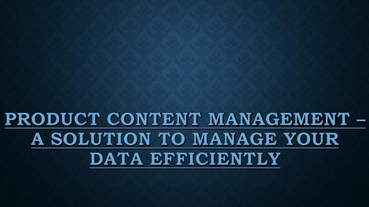 Product content management a solution to manage your data efficiently