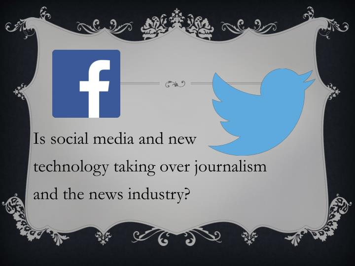 Is social media and new technology taking over journalism and the news industry?