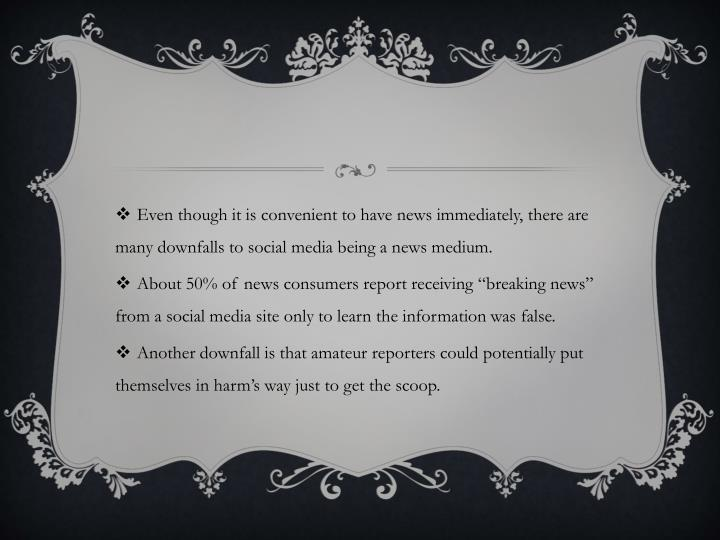 Even though it is convenient to have news immediately, there are many downfalls to social media being a news medium.