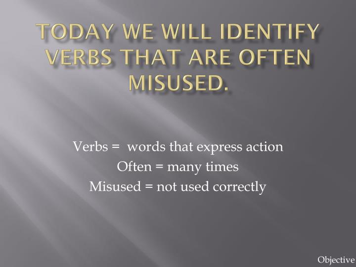 Today we will identify verbs that are often misused