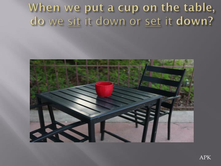 When we put a cup on the table do we sit it down or set it down