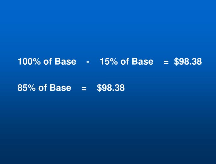 100% of Base    -    15% of Base    =  $98.38