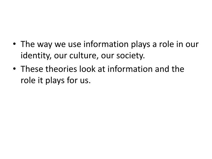 The way we use information plays a role in our identity, our culture, our society.