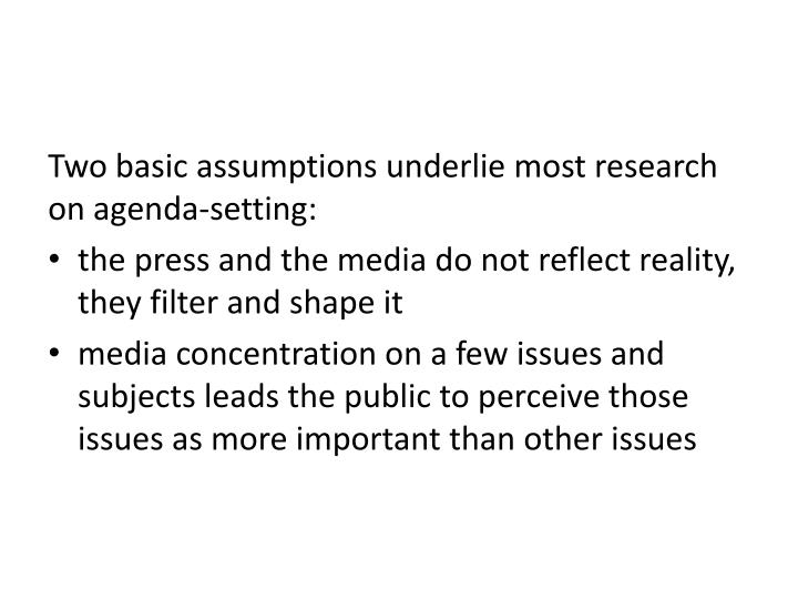 Two basic assumptions underlie most research on agenda-setting: