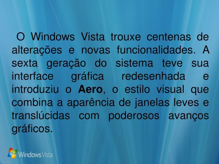 O Windows Vista trouxe centenas de alterações e novas funcionalidades. A sexta geração do sistema teve sua interface gráfica redesenhada e introduziu o